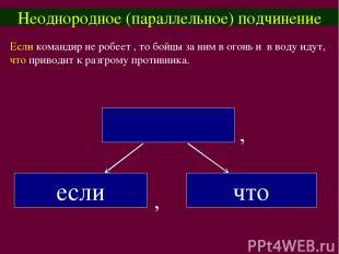 Неоднородное (параллельное) подчинение Если командир не робеет , то бойцы за ним