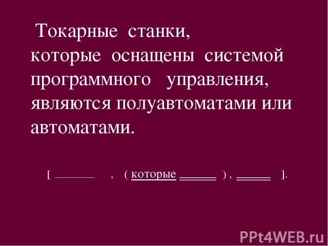 Токарные станки, которые оснащены системой программного управления, являются полуавтоматами или автоматами. [ , ( которые ) , ].