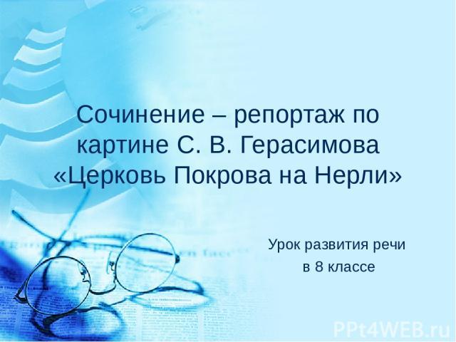 Сочинение – репортаж по картине С. В. Герасимова «Церковь Покрова на Нерли» Урок развития речи в 8 классе