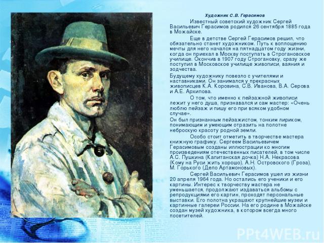Художник С.В. Герасимов Известный советский художник Сергей Васильевич Герасимов родился 26 сентября 1885 года в Можайске. Еще в детстве Сергей Герасимов решил, что обязательно станет художником. Путь к воплощению мечты для него начался на пятнадцат…