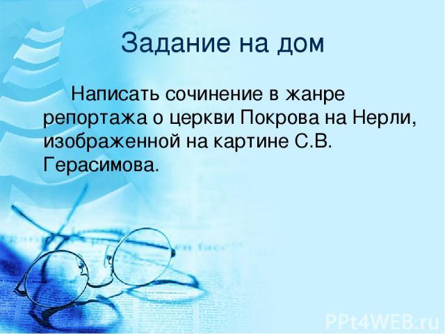 Задание на дом Написать сочинение в жанре репортажа о церкви Покрова на Нерли, изображенной на картине С.В. Герасимова.