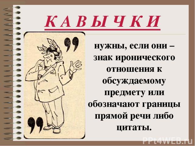 К А В Ы Ч К И нужны, если они – знак иронического отношения к обсуждаемому предмету или обозначают границы прямой речи либо цитаты.