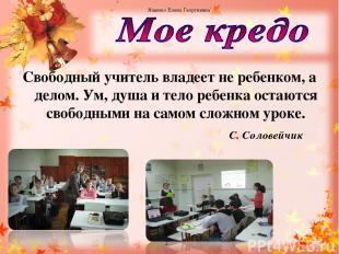 Свободный учитель владеет не ребенком, а делом. Ум, душа и тело ребенка остаются
