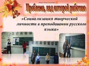 «Социализация творческой личности в преподавании русского языка» Ященко Елена Ге