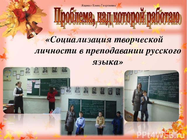 «Социализация творческой личности в преподавании русского языка» Ященко Елена Георгиевна 3