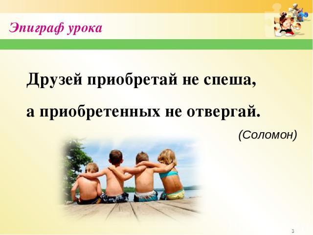 * Эпиграф урока Друзей приобретай не спеша, а приобретенных не отвергай. (Соломон) http://sayt-portfolio.at.ua