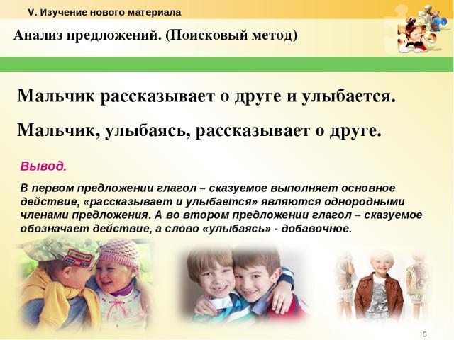 * Анализ предложений. (Поисковый метод) Мальчик рассказывает о друге и улыбается. Мальчик, улыбаясь, рассказывает о друге. Вывод. В первом предложении глагол – сказуемое выполняет основное действие, «рассказывает и улыбается» являются однородными чл…