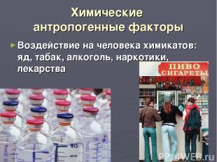 Химические антропогенные факторы Воздействие на человека химикатов: яд, табак, а