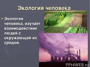 Экология человека Экология человека, изучает взаимодействие людей с окружающей и
