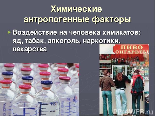 Химические антропогенные факторы Воздействие на человека химикатов: яд, табак, алкоголь, наркотики, лекарства