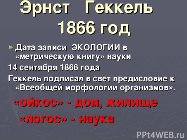 Эрнст Геккель 1866 год Дата записи ЭКОЛОГИИ в «метрическую книгу» науки 14 сентября 1866 года Геккель подписал в свет предисловие к «Всеобщей морфологии организмов». «ойкос» - дом, жилище «логос» - наука