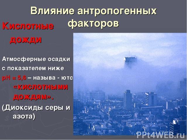 Влияние антропогенных факторов Кислотные дожди Атмосферные осадки с показателем ниже рН = 5,6 – называ - ются «кислотными дождям». (Диоксиды серы и азота)