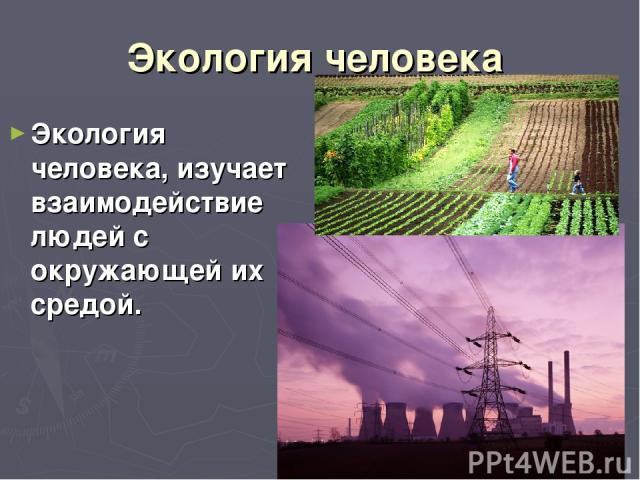 Экология человека Экология человека, изучает взаимодействие людей с окружающей их средой.
