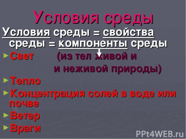 Условия среды Условия среды = свойства среды = компоненты среды Свет (из тел живой и и неживой природы) Тепло Концентрация солей в воде или почве Ветер Враги
