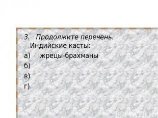 3. Продолжите перечень. Индийские касты: а) жрецы-брахманы б) в) г)