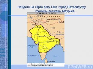 Найдите на карте реку Ганг, город Паталипутру, границы державы Маурьев.