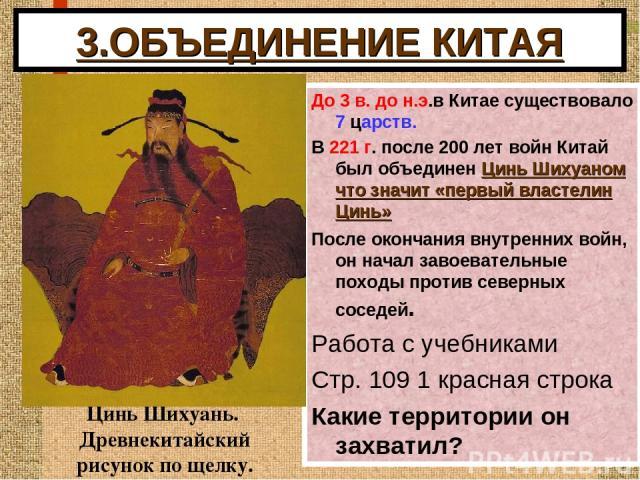 3.ОБЪЕДИНЕНИЕ КИТАЯ До 3 в. до н.э.в Китае существовало 7 царств. В 221 г. после 200 лет войн Китай был объединен Цинь Шихуаном что значит «первый властелин Цинь» После окончания внутренних войн, он начал завоевательные походы против северных соседе…
