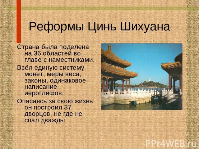 Реформы Цинь Шихуана Страна была поделена на 36 областей во главе с наместниками. Ввёл единую систему монет, меры веса, законы, одинаковое написание иероглифов. Опасаясь за свою жизнь он построил 37 дворцов, не где не спал дважды