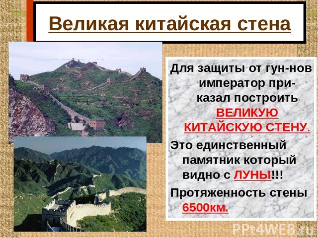 Великая китайская стена Для защиты от гун-нов император при-казал построить ВЕЛИКУЮ КИТАЙСКУЮ СТЕНУ. Это единственный памятник который видно с ЛУНЫ!!! Протяженность стены 6500км.