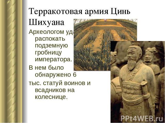 Терракотовая армия Цинь Шихуана Археологом удалось распокать подземную гробницу императора. В нем было обнаружено 6 тыс. статуй воинов и всадников на колеснице.