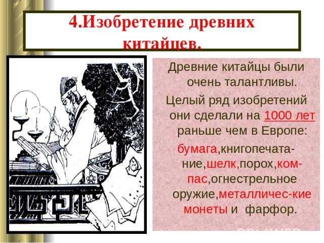 4.Изобретение древних китайцев. Древние китайцы были очень талантливы. Целый ряд изобретений они сделали на 1000 лет раньше чем в Европе: бумага,книгопечата-ние,шелк,порох,ком-пас,огнестрельное оружие,металличес-кие монеты и фарфор.