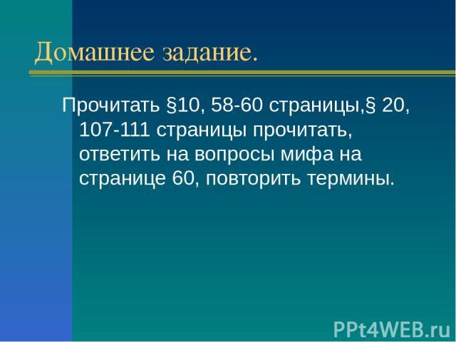 Домашнее задание. Прочитать §10, 58-60 страницы,§ 20, 107-111 страницы прочитать, ответить на вопросы мифа на странице 60, повторить термины.