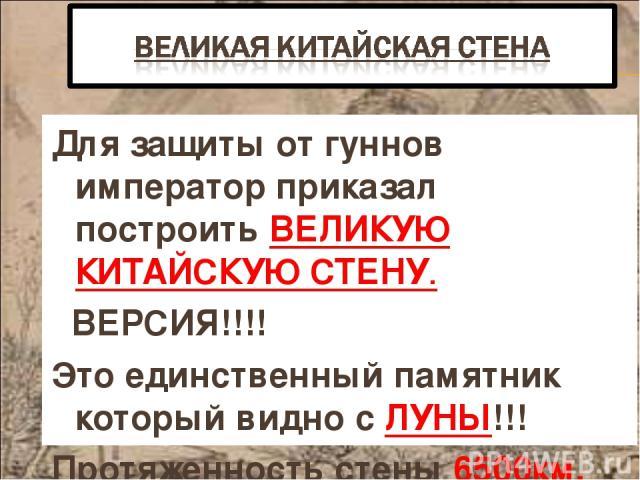 Для защиты от гуннов император приказал построить ВЕЛИКУЮ КИТАЙСКУЮ СТЕНУ. ВЕРСИЯ!!!! Это единственный памятник который видно с ЛУНЫ!!! Протяженность стены 6500км.