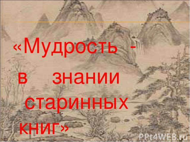 «Мудрость - в знании старинных книг» Конфуций