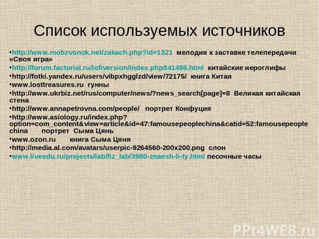 Список используемых источников http://www.mobzvonok.net/zakach.php?id=1321 мелодия к заставке телепередачи «Своя игра» http://forum.factorial.ru/lofiversion/index.php/t41486.html китайские иероглифы http://fotki.yandex.ru/users/vibpxhgglzd/view/7217…