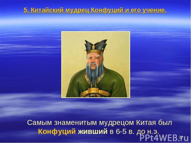 * Самым знаменитым мудрецом Китая был Конфуций живший в 6-5 в. до н.э. 5. Китайский мудрец Конфуций и его учение.