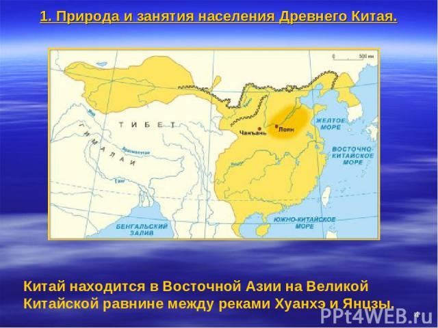 * Китай находится в Восточной Азии на Великой Китайской равнине между реками Хуанхэ и Янцзы. 1. Природа и занятия населения Древнего Китая.