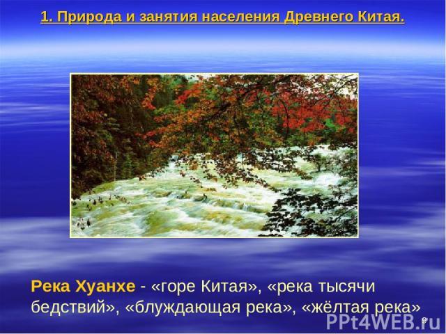 * Река Хуанхе - «горе Китая», «река тысячи бедствий», «блуждающая река», «жёлтая река» 1. Природа и занятия населения Древнего Китая.