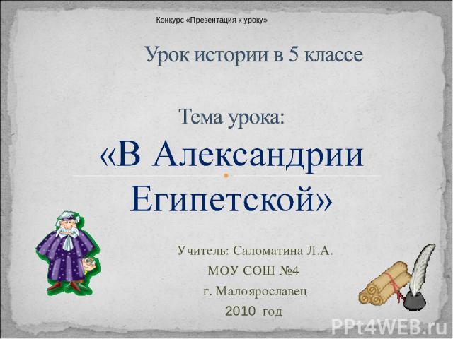 Учитель: Саломатина Л.А. МОУ СОШ №4 г. Малоярославец 2010 год Конкурс «Презентация к уроку»