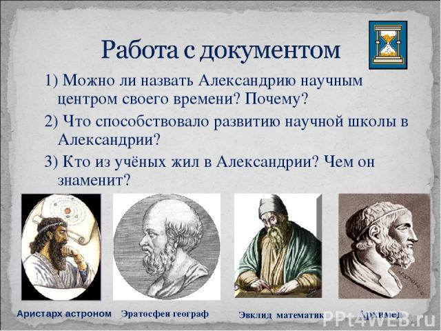 1) Можно ли назвать Александрию научным центром своего времени? Почему? 2) Что способствовало развитию научной школы в Александрии? 3) Кто из учёных жил в Александрии? Чем он знаменит? Аристарх астроном Эратосфен географ Эвклид математик Архимед