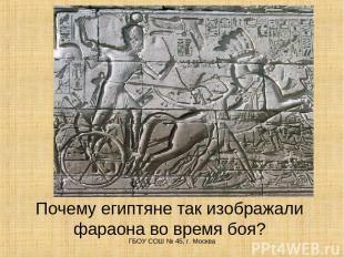 Почему египтяне так изображали фараона во время боя? ГБОУ СОШ № 45, г. Москва ГБ
