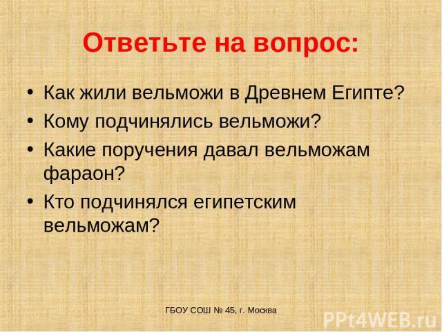 Ответьте на вопрос: Как жили вельможи в Древнем Египте? Кому подчинялись вельможи? Какие поручения давал вельможам фараон? Кто подчинялся египетским вельможам? ГБОУ СОШ № 45, г. Москва ГБОУ СОШ № 45, г. Москва