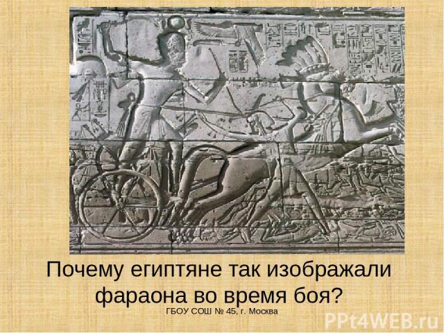 Почему египтяне так изображали фараона во время боя? ГБОУ СОШ № 45, г. Москва ГБОУ СОШ № 45, г. Москва