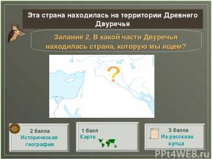 Залание 2. В какой части Двуречья находилась страна, которую мы ищем? Эта страна