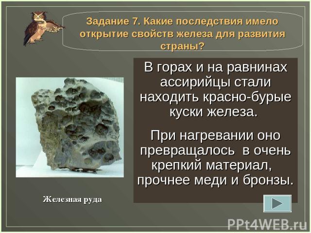 В горах и на равнинах ассирийцы стали находить красно-бурые куски железа. При нагревании оно превращалось в очень крепкий материал, прочнее меди и бронзы. Железная руда Задание 7. Какие последствия имело открытие свойств железа для развития страны?