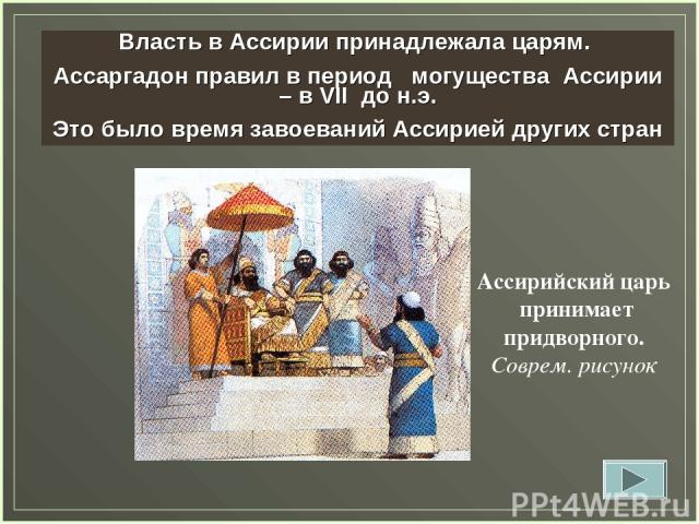 Ассирийский царь принимает придворного. Соврем. рисунок Власть в Ассирии принадлежала царям. Ассаргадон правил в период могущества Ассирии – в VII до н.э. Это было время завоеваний Ассирией других стран