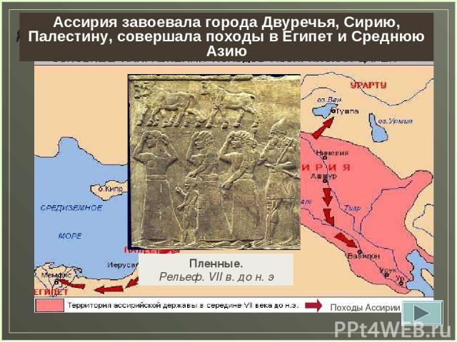 Задание 11. Определите, какие страны завоевала Ассирия к сер. VII в до н.э. Пленные. Рельеф. VII в. до н. э Ассирия завоевала города Двуречья, Сирию, Палестину, совершала походы в Египет и Среднюю Азию