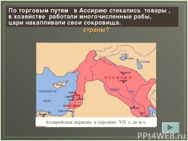 Ассирийская держава к середине VII г. до н.э. Задание 13. Как расширение территории Ассирии повлияло на рост могущества страны? По торговым путям в Ассирию стекались товары , в хозяйстве работали многочисленные рабы, цари накапливали свои сокровища.