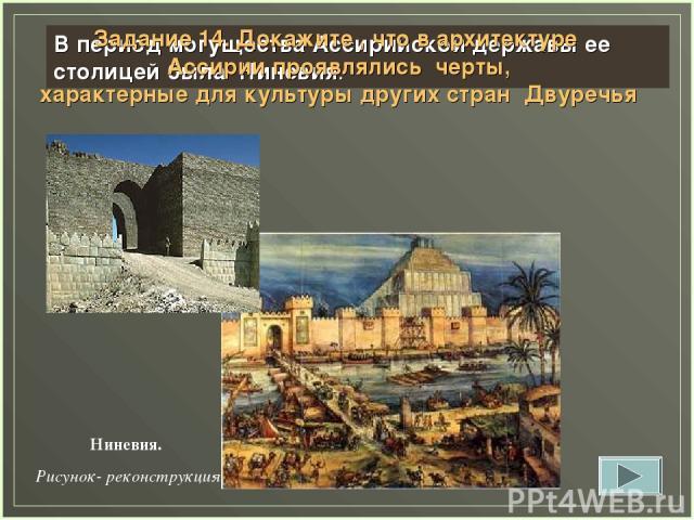 В период могущества Ассирийской державы ее столицей была Ниневия. Задание 14. Докажите , что в архитектуре Ассирии проявлялись черты, характерные для культуры других стран Двуречья Ниневия. Рисунок- реконструкция