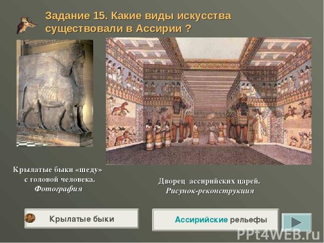 Дворец ассирийских царей. Рисунок-реконструкция Крылатые быки «шеду» с головой человека. Фотография Задание 15. Какие виды искусства существовали в Ассирии ? Ассирийские рельефы Крылатые быки