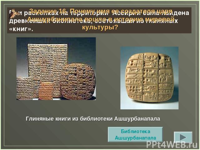 Глиняные книги из библиотеки Ашшурбанапала При раскопках на территории Ассирии была найдена древнейшая библиотека, состоявшая из глиняных «книг». Задание 16. Почему имя ее создателя царя Ашшурбанипала вошло в историю мировой культуры? Библиотека Ашш…