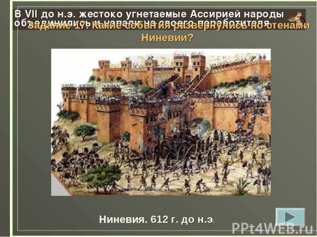 В VII до н.э. жестоко угнетаемые Ассирией народы объединились и напали на своего поработителя. Ниневия. 612 г. до н.э. Задание 17. Какие события развернулись по стенами Ниневии?