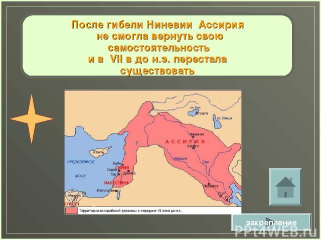 После гибели Ниневии Ассирия не смогла вернуть свою самостоятельность и в VII в до н.э. перестала существовать закрепление