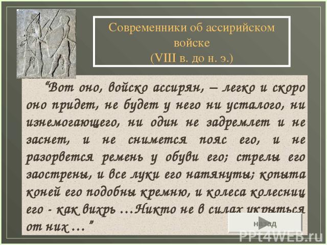 """Современники об ассирийском войске (VIII в. до н. э.) """"Вот оно, войско ассирян, − легко и скоро оно придет, не будет у него ни усталого, ни изнемогающего, ни один не задремлет и не заснет, и не снимется пояс его, и не разорвется ремень у обуви его; …"""