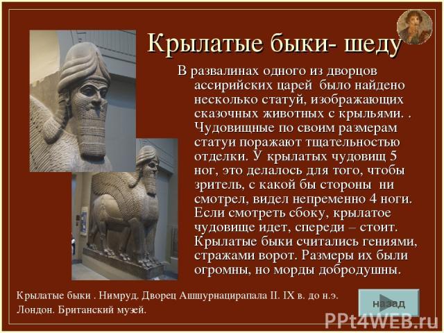 Крылатые быки- шеду В развалинах одного из дворцов ассирийских царей было найдено несколько статуй, изображающих сказочных животных с крыльями. . Чудовищные по своим размерам статуи поражают тщательностью отделки. У крылатых чудовищ 5 ног, это делал…