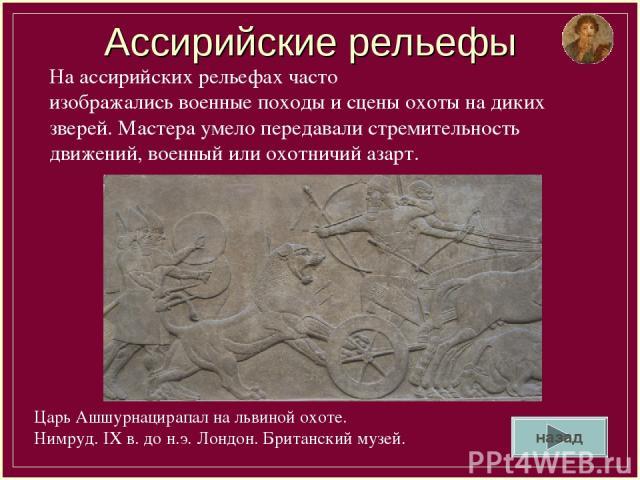Ассирийские рельефы Царь Ашшурнацирапал на львиной охоте. Нимруд. IX в. до н.э. Лондон. Британский музей. На ассирийских рельефах часто изображались военные походы и сцены охоты на диких зверей. Мастера умело передавали стремительность движений, вое…